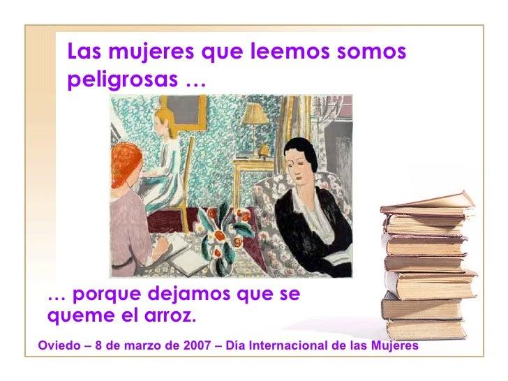 Las mujeres que leemos somos peligrosas … …  porque dejamos que se queme el arroz. Oviedo – 8 de marzo de 2007 – Día Inter...