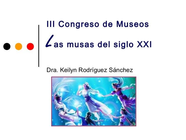 III Congreso de MuseosL as musas del siglo XXIDra. Keilyn Rodríguez Sánchez