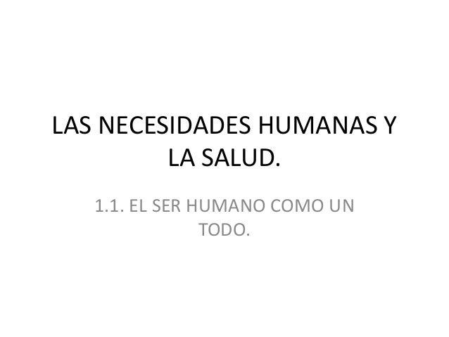 LAS NECESIDADES HUMANAS Y LA SALUD. 1.1. EL SER HUMANO COMO UN TODO.