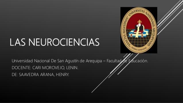 LAS NEUROCIENCIAS Universidad Nacional De San Agustín de Arequipa – Facultad de Educación. DOCENTE: CARI MOROVEJO, LENIN. ...