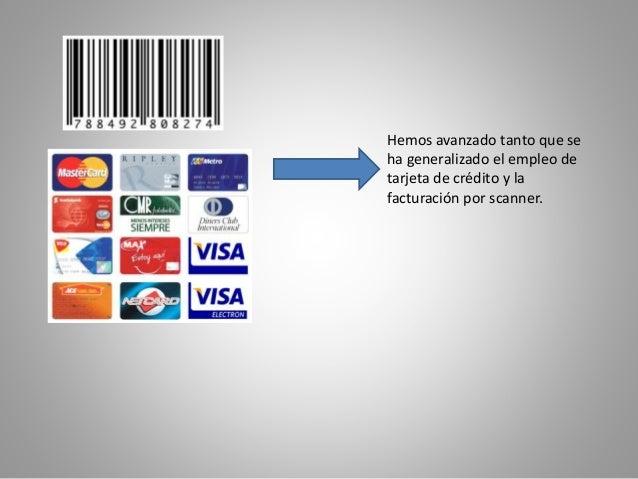 Hemos avanzado tanto que se  ha generalizado el empleo de  tarjeta de crédito y la  facturación por scanner.