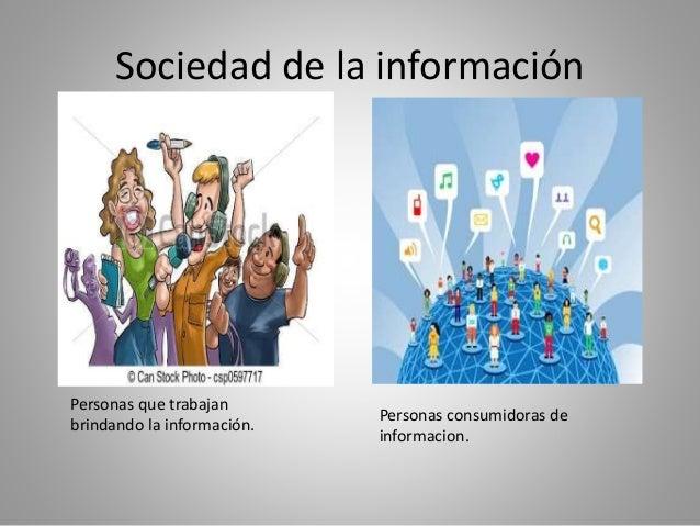 Sociedad de la información  Personas que trabajan  brindando la información.  Personas consumidoras de  informacion.