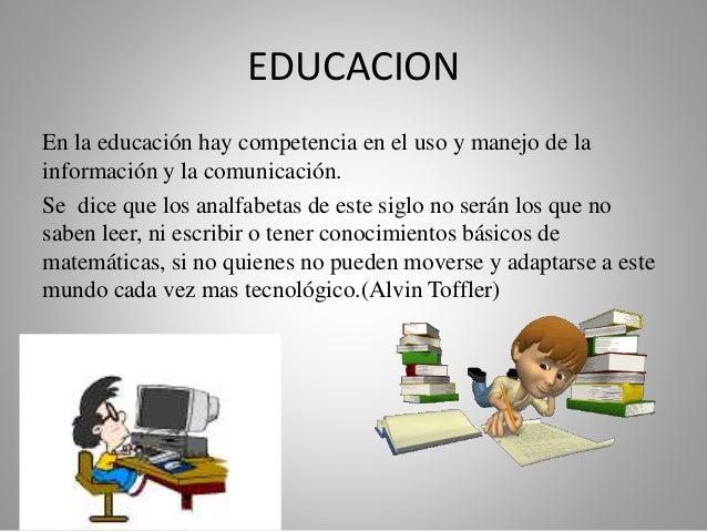 EDUCACION  En la educación hay competencia en el uso y manejo de la  información y la comunicación.  Se dice que los analf...