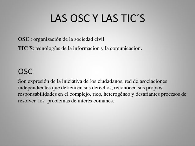 LAS OSC Y LAS TIC´S  OSC : organización de la sociedad civil  TIC´S: tecnologías de la información y la comunicación.  OSC...