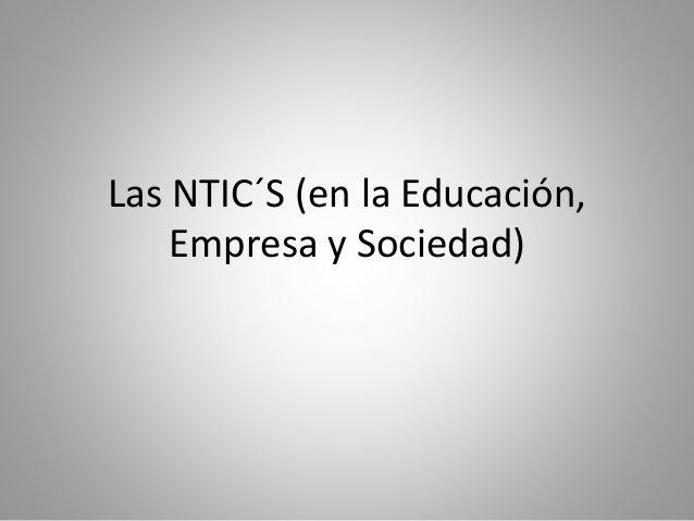Las NTIC´S (en la Educación,  Empresa y Sociedad)