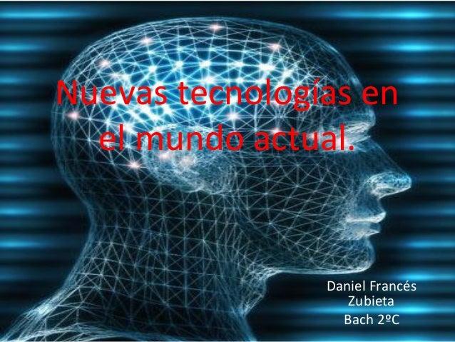 Nuevas tecnologías en  el mundo actual.  Daniel Francés  Zubieta  Bach 2ºC