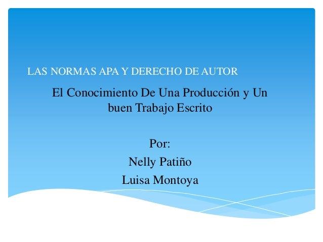 LAS NORMAS APA Y DERECHO DE AUTOR El Conocimiento De Una Producción y Un buen Trabajo Escrito Por: Nelly Patiño Luisa Mont...