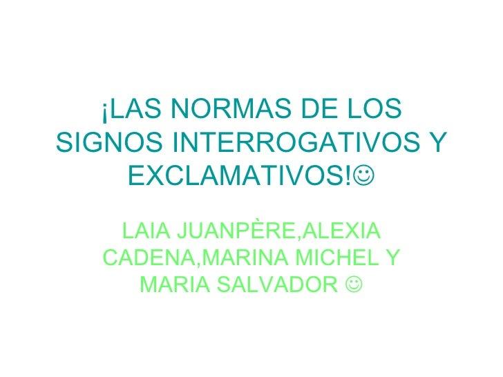 ¡LAS NORMAS DE LOS SIGNOS INTERROGATIVOS Y EXCLAMATIVOS!  LAIA JUANPÈRE,ALEXIA CADENA,MARINA MICHEL Y MARIA SALVADOR  