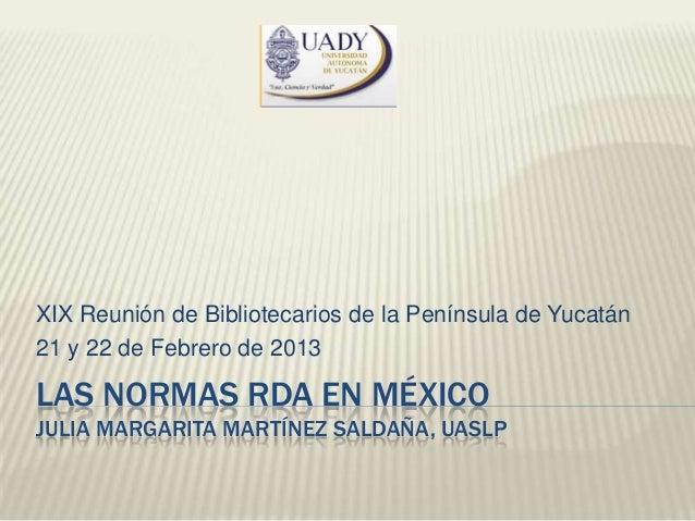 XIX Reunión de Bibliotecarios de la Península de Yucatán21 y 22 de Febrero de 2013LAS NORMAS RDA EN MÉXICOJULIA MARGARITA ...