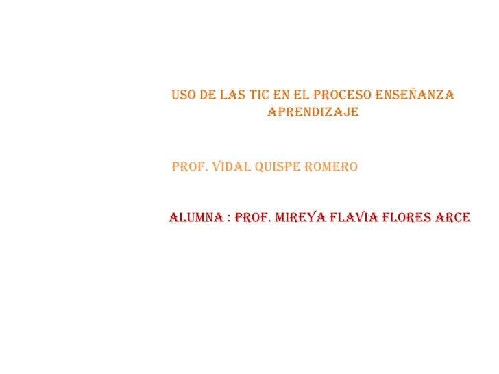 USO DE LAS TIC EN EL PROCESO ENSEÑANZA APRENDIZAJE<br />PROF. VIDAL QUISPE ROMERO<br />ALUMNA : Prof. Mireya Flavia Flores...