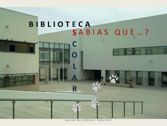 Aprender com a Biblioteca – Março 2014 B I B L I O T E C A S C O L A R A B I A S Q U E … ?