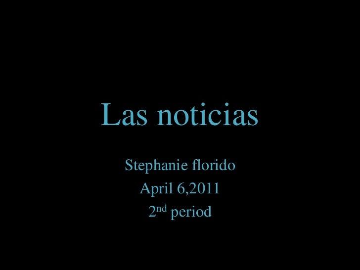 Las noticias<br />Stephanie florido<br />April 6,2011<br />2nd period<br />