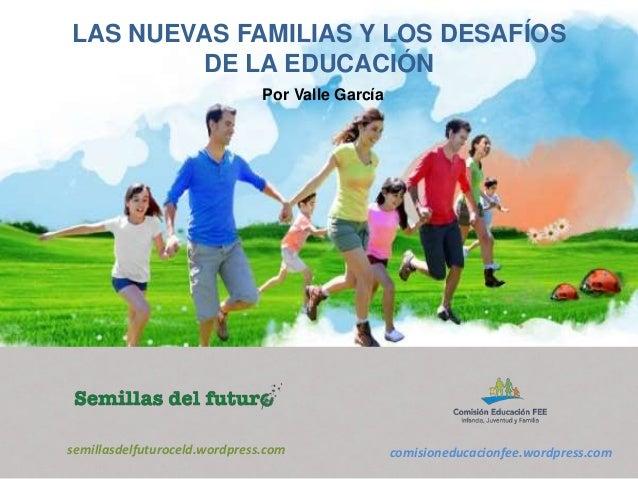 LAS NUEVAS FAMILIAS Y LOS DESAFÍOS  DE LA EDUCACIÓN  Por Valle García  semillasdelfuturoceld.wordpress.com comisioneducaci...