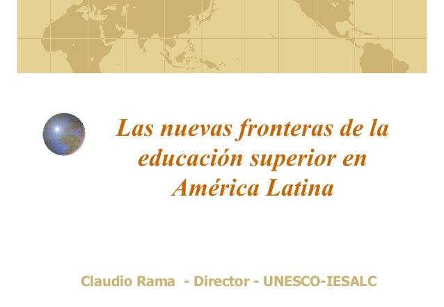 Las nuevas fronteras de la educación superior en América Latina Claudio Rama - Director - UNESCO-IESALC