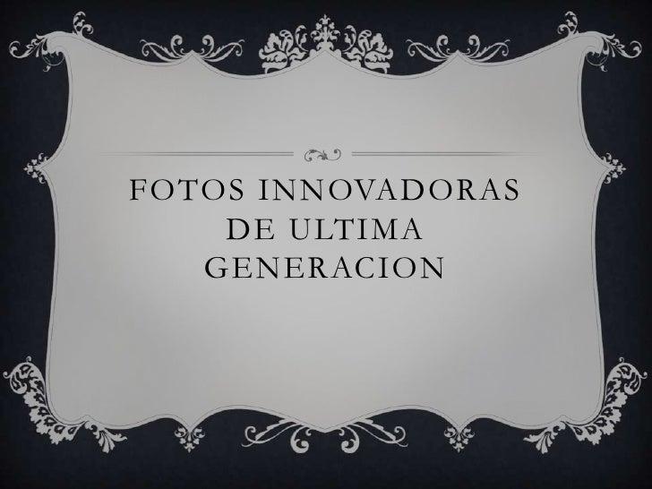 FOTOS INNOVADORAS DE ULTIMA GENERACION<br />