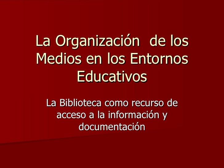 La Organización  de los Medios en los Entornos Educativos La Biblioteca como recurso de acceso a la información y document...