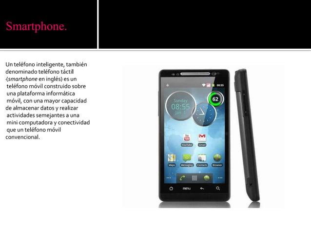 Smartphone.Un teléfono inteligente, tambiéndenominado teléfono táctil(smartphone en inglés) es unteléfono móvil construido...
