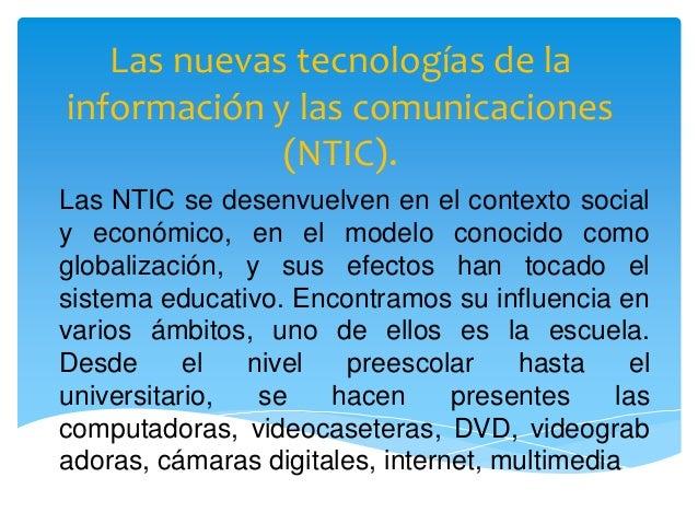 Las nuevas tecnologías de la información y las comunicaciones (NTIC). Las NTIC se desenvuelven en el contexto social y eco...