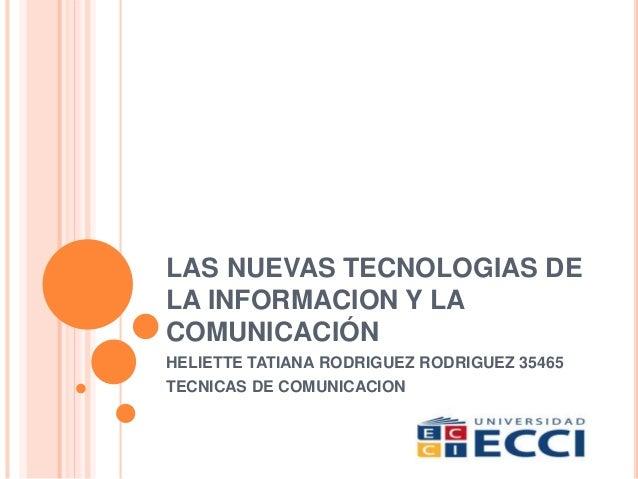 LAS NUEVAS TECNOLOGIAS DE LA INFORMACION Y LA COMUNICACIÓN HELIETTE TATIANA RODRIGUEZ RODRIGUEZ 35465 TECNICAS DE COMUNICA...