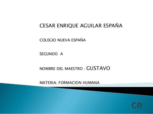 CESAR ENRIQUE AGUILAR ESPAÑA COLEGIO NUEVA ESPAÑA SEGUNDO A NOMBRE DEL MAESTRO : GUSTAVO MATERIA: FORMACION HUMANA