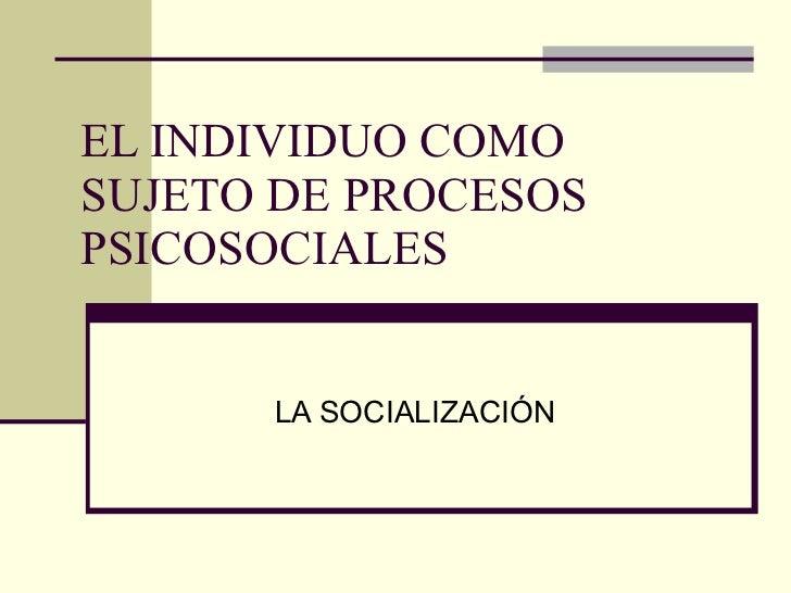 EL INDIVIDUO COMO SUJETO DE PROCESOS PSICOSOCIALES LA SOCIALIZACIÓN