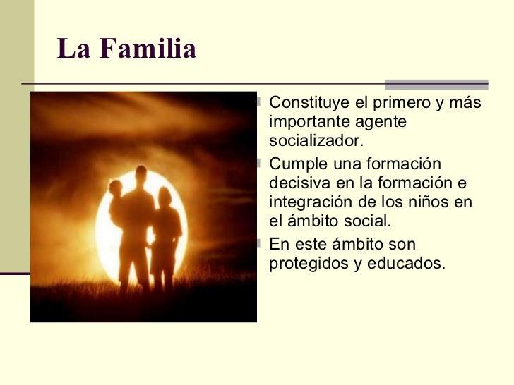 La Familia <ul><li>Constituye el primero y más importante agente socializador. </li></ul><ul><li>Cumple una formación deci...