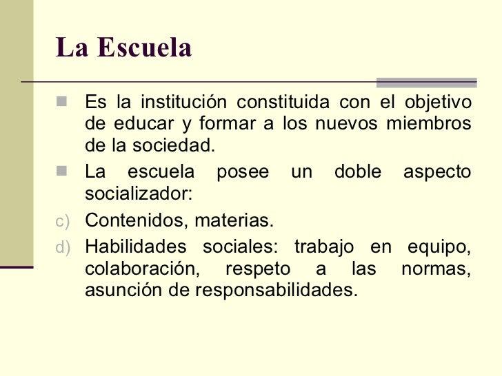 La Escuela <ul><li>Es la institución constituida con el objetivo de educar y formar a los nuevos miembros de la sociedad. ...