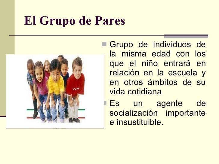 El Grupo de Pares <ul><li>Grupo de individuos de la misma edad con los que el niño entrará en relación en la escuela y en ...