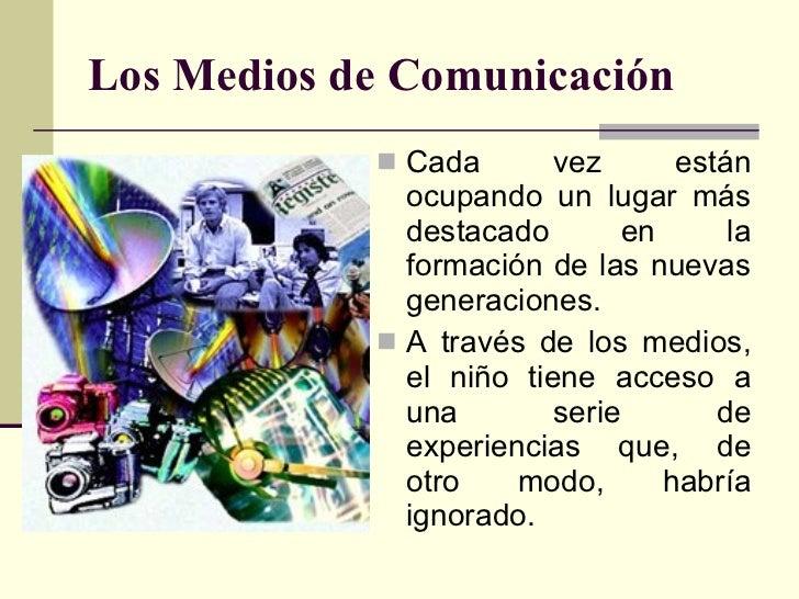 Los Medios de Comunicación <ul><li>Cada vez están ocupando un lugar más destacado en la formación de las nuevas generacion...