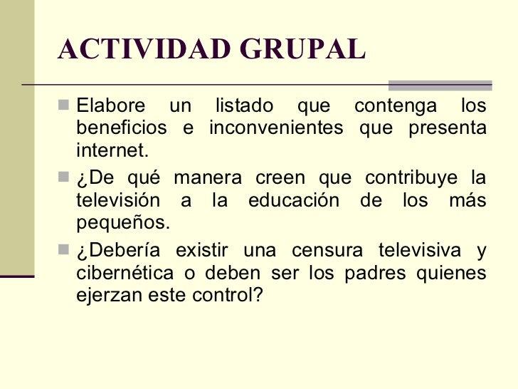 ACTIVIDAD GRUPAL <ul><li>Elabore un listado que contenga los beneficios e inconvenientes que presenta internet. </li></ul>...