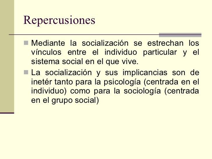 Repercusiones <ul><li>Mediante la socialización se estrechan los vínculos entre el individuo particular y el sistema socia...