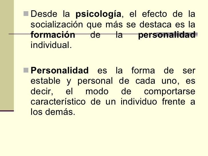 <ul><li>Desde la  psicología , el efecto de la socialización que más se destaca es la  formación  de la  personalidad  ind...