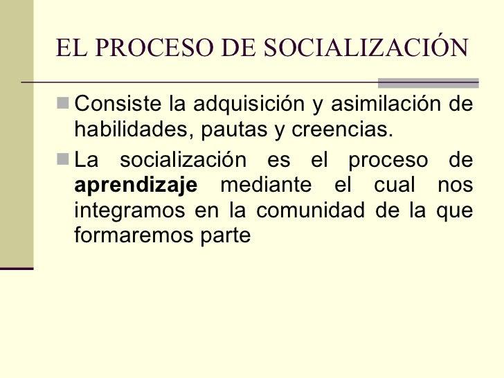 EL PROCESO DE SOCIALIZACIÓN <ul><li>Consiste la adquisición y asimilación de habilidades, pautas y creencias. </li></ul><u...