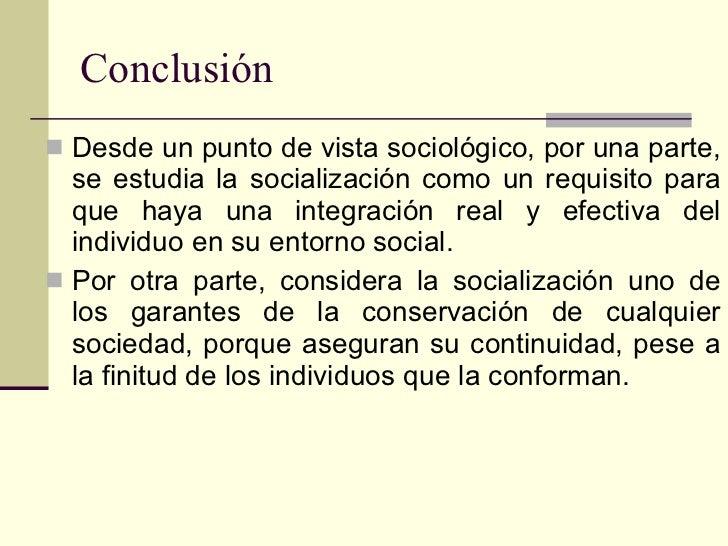 Conclusión <ul><li>Desde un punto de vista sociológico, por una parte, se estudia la socialización como un requisito para ...