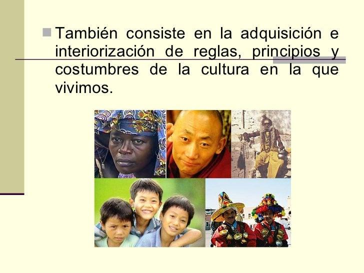<ul><li>También consiste en la adquisición e interiorización de reglas, principios y costumbres de la cultura en la que vi...