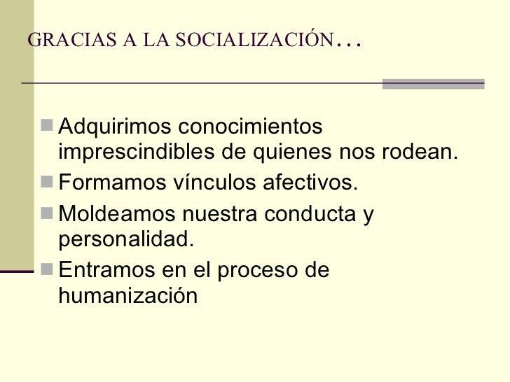 GRACIAS A LA SOCIALIZACIÓN … <ul><li>Adquirimos conocimientos imprescindibles de quienes nos rodean. </li></ul><ul><li>For...