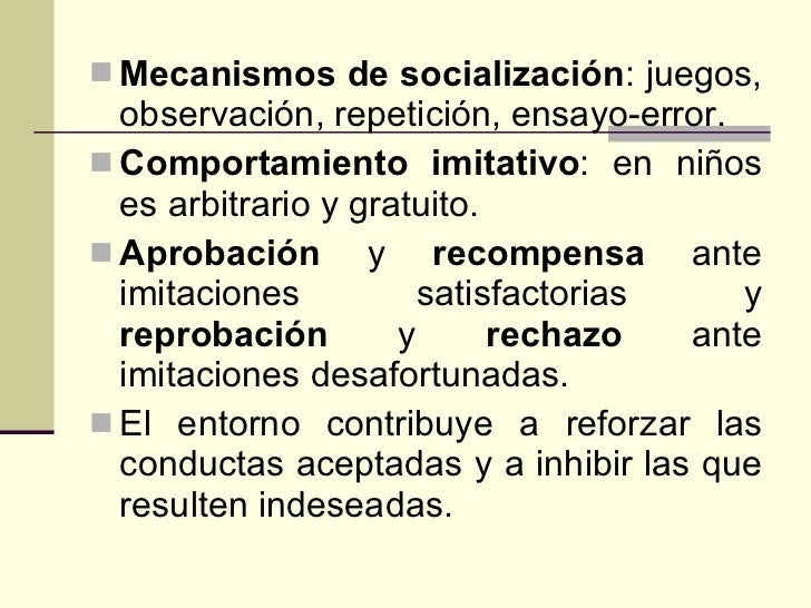 <ul><li>Mecanismos de socialización : juegos, observación, repetición, ensayo-error. </li></ul><ul><li>Comportamiento imit...