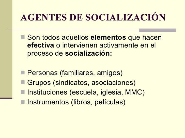 AGENTES DE SOCIALIZACIÓN <ul><li>Son todos aquellos  elementos  que hacen  efectiva  o intervienen activamente en el proce...