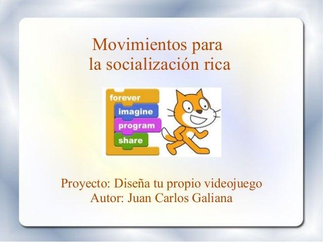 Movimientos para la socialización rica Proyecto: Diseña tu propio videojuego Autor: Juan Carlos Galiana