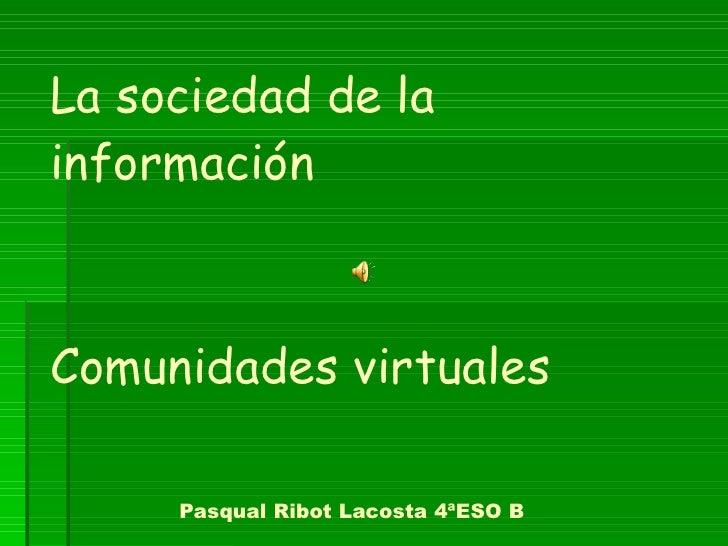 La sociedad de la información  Comunidades virtuales   Pasqual Ribot Lacosta 4ªESO B
