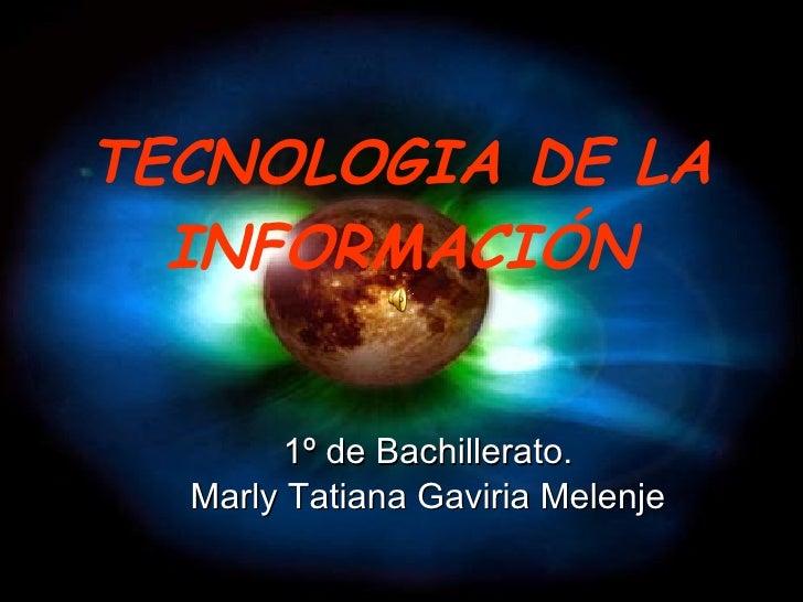 TECNOLOGIA DE LA INFORMACIÓN <ul><li>1º de Bachillerato. </li></ul><ul><li>Marly Tatiana Gaviria Melenje </li></ul>