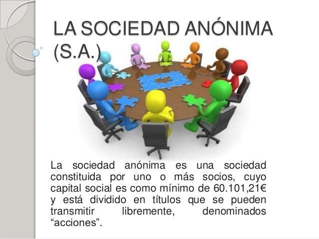 LA SOCIEDAD ANÓNIMA(S.A.)La sociedad anónima es una sociedadconstituida por uno o más socios, cuyocapital social es como m...