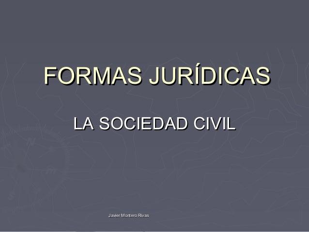 FORMAS JURÍDICAS  LA SOCIEDAD CIVIL     Javier Montero Rivas