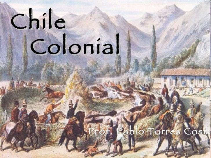 La sociedad colonial en Chile Chile Colonial Prof. Pablo Torres Costa