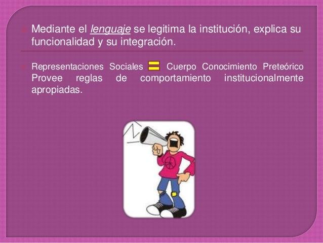  Mediante el lenguaje se legitima la institución, explica su funcionalidad y su integración.  Representaciones Sociales ...