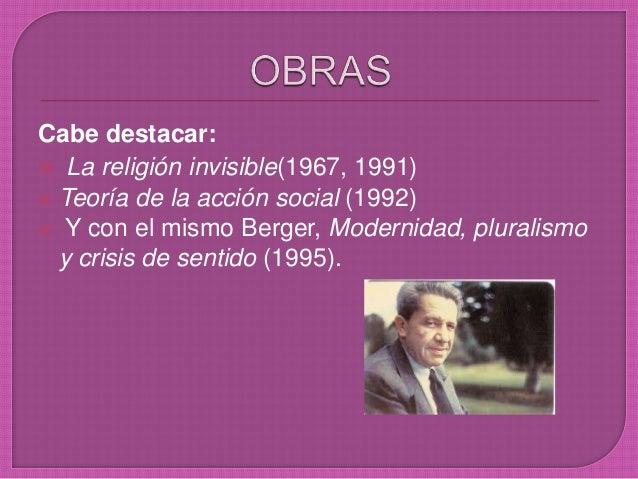Cabe destacar:  La religión invisible(1967, 1991)  Teoría de la acción social (1992)  Y con el mismo Berger, Modernidad...