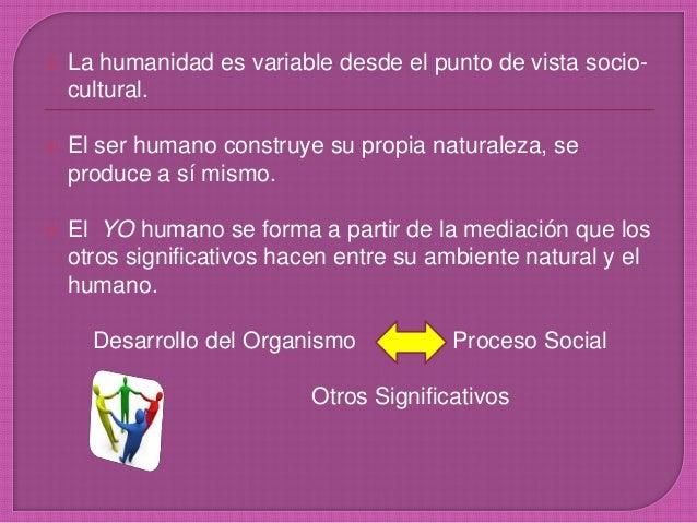  La humanidad es variable desde el punto de vista socio- cultural.  El ser humano construye su propia naturaleza, se pro...