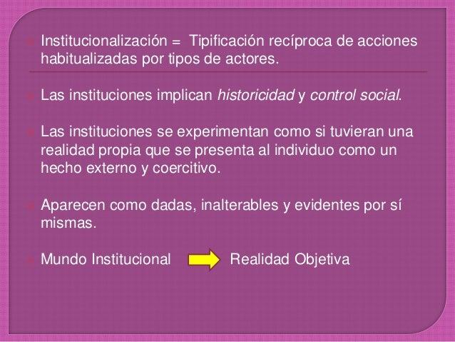  Institucionalización = Tipificación recíproca de acciones habitualizadas por tipos de actores.  Las instituciones impli...