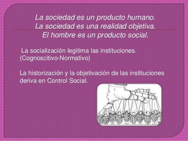 La sociedad es un producto humano. La sociedad es una realidad objetiva. El hombre es un producto social.  La socializaci...