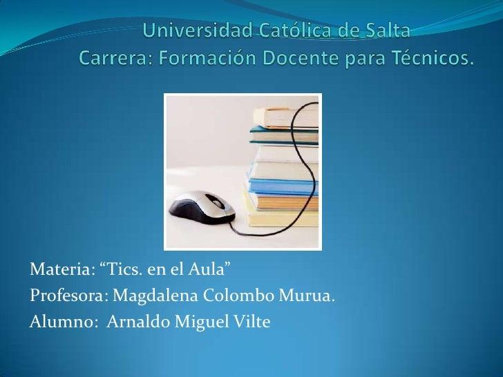 "Materia: ""Tics. en el Aula""Profesora: Magdalena Colombo Murua.Alumno: Arnaldo Miguel Vilte"